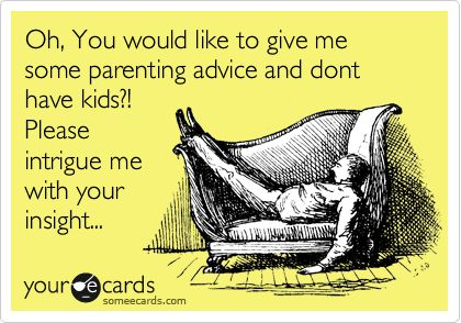 Get a sense of humor -- I've been a parent for like a whole five minutes now ;) Oh, You would like to give me some parenting advice and dont have kids?! Please intrigue me with your insight...
