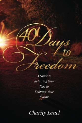 40 Days To Freedom A Guide To Releasing The Past To Embrace Your