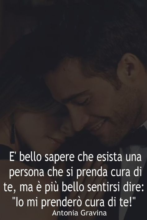 """E' bello sapere che esista una persona che si prenda cura di te, ma è più bello sentirsi dire:""""Io mi prenderò cura di te!"""" - Antonia Gravina"""