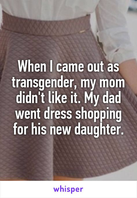 When I came out as transgender, my mom didn't like it. My dad went dress shopping for his new daughter.