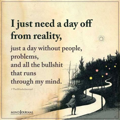I just need a day off from reality, just a day without people, problems, and all the bullshit that runs through my mind. #reality #escape #thoughts #needabreak