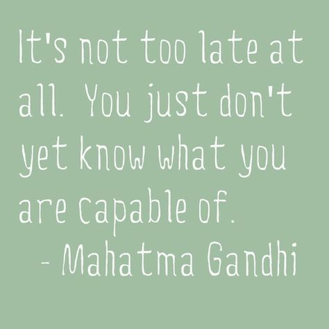 """""""It's not too late at all. you just don't yet know what you are capable of.""""—Mahatma Gandhi"""