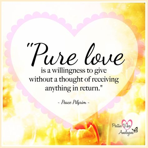 """""""Pure love is a willingness to give without a thought of receiving anything in return.""""  ~ Peace Pilgrim ~  #PositiveVibes #Positivity #Love #Joy #Wellness #WUVIP"""