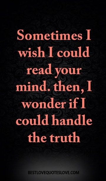 Sometimes I wish I could read your mind. then, I wonder if I could handle the truth
