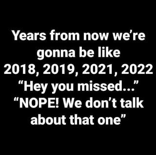 Meme Calendar 2022.Years From Now We Re Gonna Be Like 2018 2019 2021 2022 Hey You Missed Nope We Don T Talk About Th Funny True Quotes We Dont Talk New Years Eve Quotes