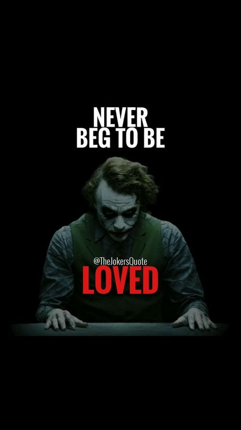 Joker quotes that will make you love him more I will always remember. I never beg to be LOVED. Fuck the WORLD !