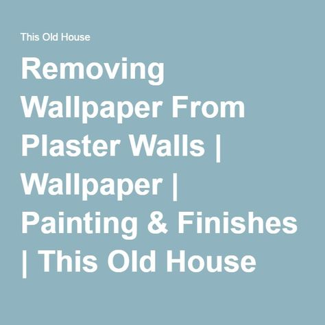 Removing Wallpaper From Plaster Walls | Wallpaper | Painting & Finishes | This Old House