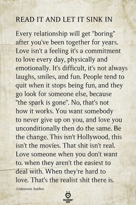 READ IT AND LET IT SINK IN Every Relationship Will Get Boring After You've Been Together for Years Love Isn't a Feeling It's a Commitment to Love Every Day Physically and Emotionally It's Difficult It's Not Always Laughs Smiles and Fun People Tend to Quit When It Stops Being Fun and They Go Look for Someone Else Because the Spark Is Gone No That's Not How It Works You Want Somebody to Never Give Up on You and Love You Unconditionally Then Do the Same Be the Change This Isn't Hollywood This Isn't