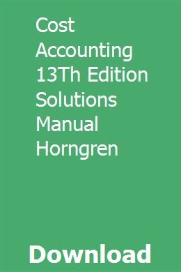 Cost Accounting 13th Edition Solutions Manual Horngren Cost Accounting Accounting Managerial Accounting