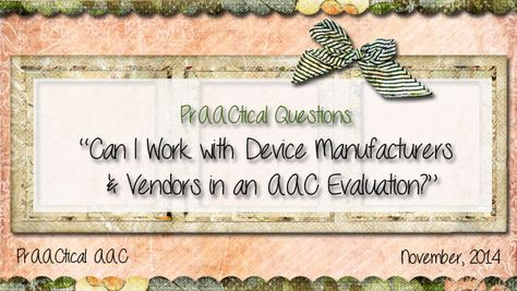 "PrAACtical Questions: ""Can I Work with Device Manufacturers and Vendors in an AAC Evaluation?"""