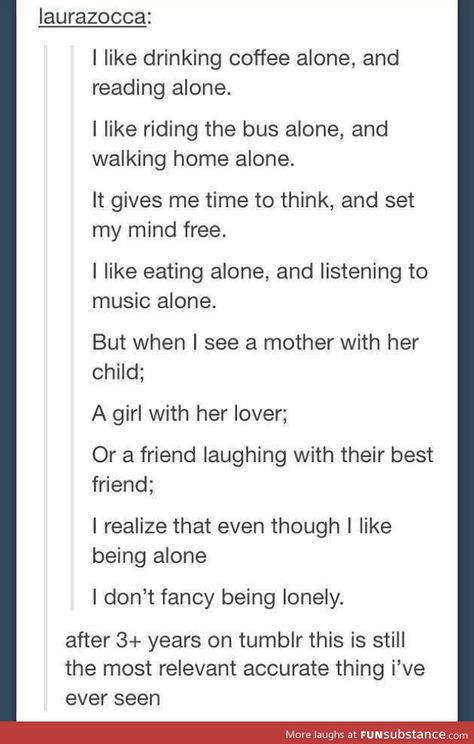 This is true for me though. I like being alone, but when I think about the perfect husband or something like that, I want to be with someone. Then I end up going to school with crazy people and remember why I like being alone.