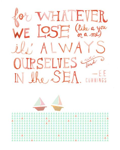 """For whatever we lose (like a you or a me) it's always ourselves we find in the sea."""" - e.e Cummings"""