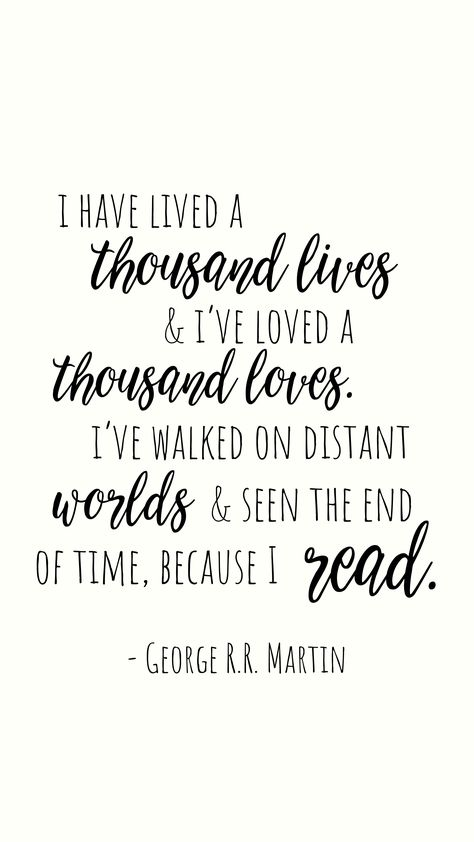 I have lived a thousand lives and I've loved a thousand loves. I've walked on Distant worlds and seen the end of time, because I read.  #GeorgeMartin #reading #books #readingquotes #bookworm