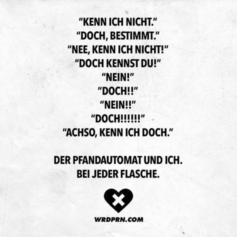 """Visual Statements®️ """"Kenn ich nicht."""" """"Doch, bestimmt."""" """"Nee, kenn ich nicht!"""" """"Doch kennst du!"""" """"Nein!"""" """"Doch!!"""" """"Nein!!"""" """"Doch!!!!!!"""" """"Achso, kenn ich doch."""" Der Pfandautomat und ich. Bei jeder Flasche. Sprüche / Zitate / Quotes / Wordporn / witzig / lustig / Sarkasmus / Freundschaft / Beziehung / Ironie"""