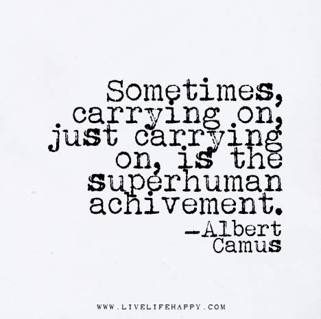 TOP ACHIEVEMENT quotes and sayings by famous authors like Albert Camus : Sometimes, carrying on, just carrying on, is the superhuman achievement. ~Albert Camus on Quotable Quotes, Wisdom Quotes, Words Quotes, Quotes To Live By, Me Quotes, Motivational Quotes, Inspirational Quotes, Sayings, Carry On Quotes