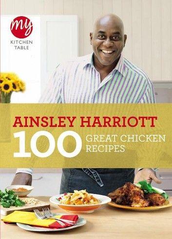 My Kitchen Table 100 Great Chicken Recipes Ebook By Ainsley Harriott Rakuten Kobo In 2021 Great Chicken Recipes Chicken Recipes Recipes
