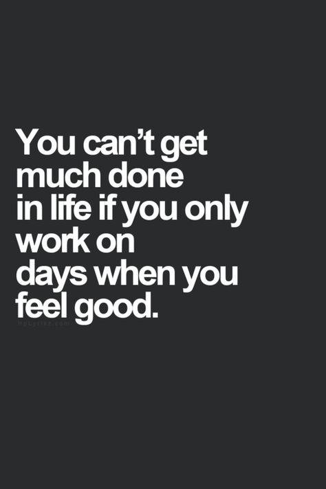 You can't get much done in life if you only work on days when you feel good.