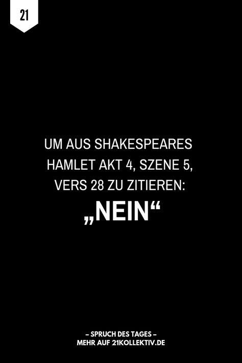 Um aus Shakespeares Hamlet Akt 4, Szene 5, Vers 28 zu zitieren: NEIN. // Unser Spruch des Tages // Finde weitere tolle Sprüche, Lebensweisheiten und Zitate zum Teilen auf 21kollektiv.de