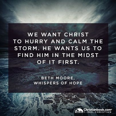 """""""We want Christ to hurry and calm the storm. He wants us to find him in the midst of it first."""" - Beth Moore"""