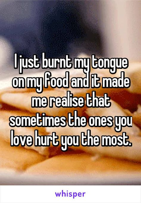 I just burnt my tongue on my food and it made me realise that sometimes the ones…