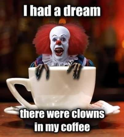 Good Morning Peeps Check Your Coffee Scary Coffee Goodmorning Funny Clown Memes Clowns Funny Horror Movies Memes
