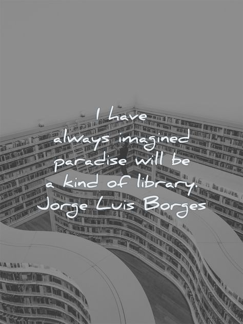 I have always imagined paradise will be a kind of library. Jorge Luis Borges