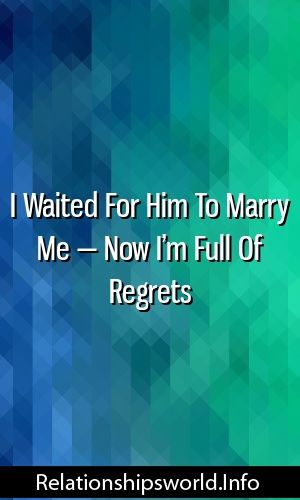 I Waited For Him To Marry Me — Now I'm Full Of Regrets