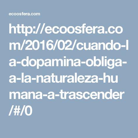 http://ecoosfera.com/2016/02/cuando-la-dopamina-obliga-a-la-naturaleza-humana-a-trascender/#/0