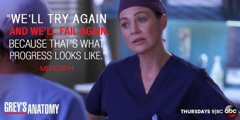 """""""We'll try again and we'll fail again, because that's what progress looks like."""" Meredith Grey to Steph Edwards; Grey's Anatomy season 10 quotes"""