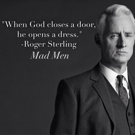 "When God closes a door, he opens a dress."" - Roger Sterling ..."