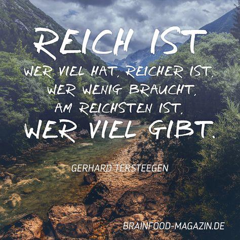 Reich ist wer viel hat, reicher ist, wer wenig braucht, am reichsten ist, wer viel gibt. Zitat von Gerhard Tersteegen.