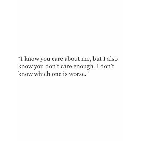I know you care about me, but i also know you don't care enough. I don't know which one is worse.