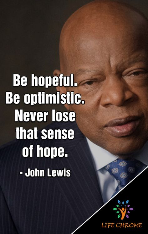 """Be hopeful. Be optimistic. Never lose that sense of hope. Positive Quotes, Motivational Quotes, Inspirational Quotes, Lyric Quotes, Movie Quotes, Quotes By Famous People, People Quotes, John Lewis Quotes, Wisdom Quotes"