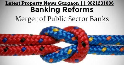 Merger Of Nationalised Banks Latest News 9821231006 Real Estate News Commercial Property For Sale Delhi Ncr