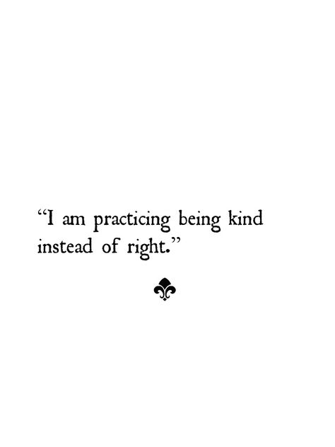 When choosing between being kind and being right, always choose kind and then you'll always be right.