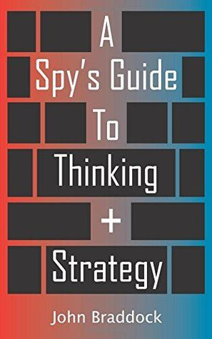 Download Pdf A Spy S Guide To Thinking Strategy By John Braddock