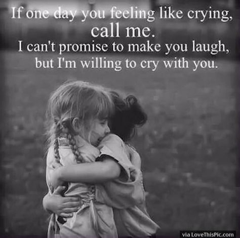 """""""If one day you feel like crying, call me. I can't promise to make you laugh, but I'm willing to cry with you."""""""