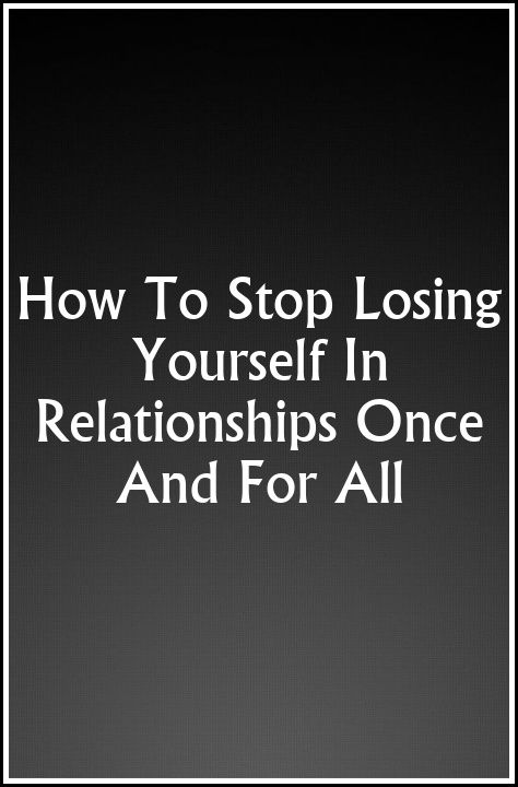 How To Stop Losing Yourself In Relationships Once And For All