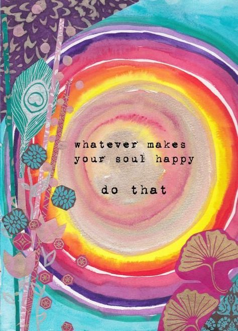Whatever makes your soul happy, do that #zen