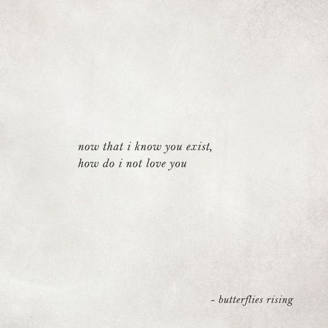 now that i know you exist, how do i not love you  – butterflies rising