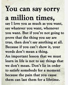 """you can say sorry a million times  say I love you as much as you want, say whatever you want, whenever you want. But if you""""re not going to prove that the thing you say are true, then don't say anything at all. Because if you can't show it, your words don't mean a thing. An important lesson that we much learn in life is not to say things that we don't mean. Don't lie in order to satisfy somebody for a moment because the pain that you cause them can last them for a lifetime."""