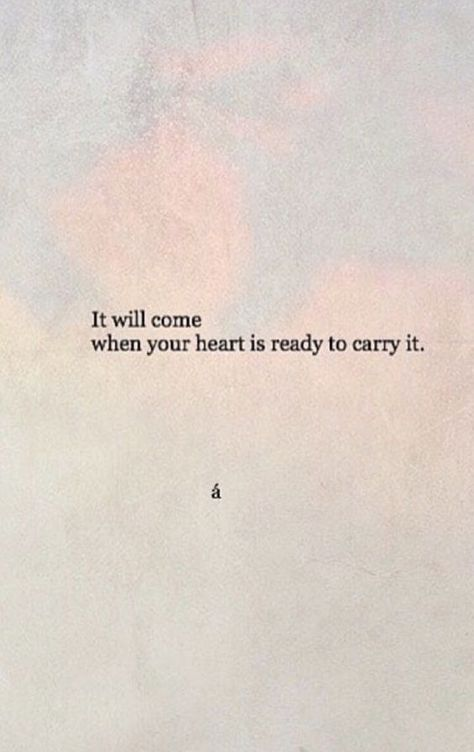 """""""It will come when your heart is ready to carry it"""""""