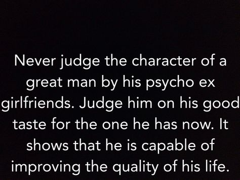 "Amen to that! Haha ""Never judge the character of a great man by his psycho ex. Judge him on his good taste for the one he has now. It shows that he is capable of improving the quality of his life."""