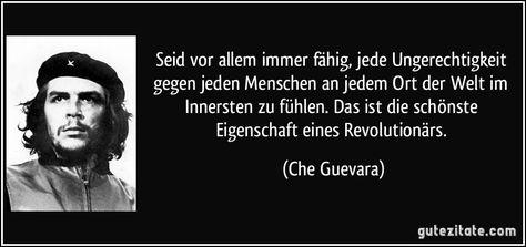 Seid vor allem immer fähig, jede Ungerechtigkeit gegen jeden Menschen an jedem Ort der Welt im Innersten zu fühlen. Das ist die schönste Eigenschaft eines Revolutionärs. (Che Guevara)