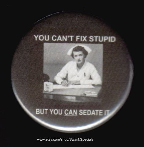You can't fix stupid.but you sure can sedate it! U can't fix stupid!