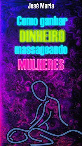 Como Ganhar Dinheiro Massageando Mulheres Por Jose Maria O E