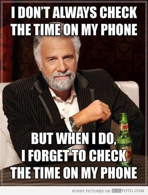 I don't always check the time on my phone but when I do, I forget to check the time on my phone. The Most Interesting Man in the World meme....