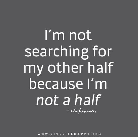 I'm not searching for my other half because I'm not a half.