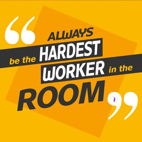 Always Be The Hardest Worker In The Room Always Hardest