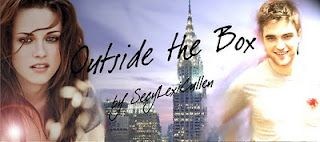 """Outside the Box by SexyLexiCullen (Romance/Humor) - This is just your basic New York City love story. Crappy apartments, menial jobs, and low standards place Bella Swan in the pathway of love. ella, a kindergarten teacher, shares a small apartment in New York City with Edward, whose life is """"as sad as a bad country song"""".  This witty, well written humorous fic is one you shouldn't miss.  Great fan fic I highly recommend!!"""